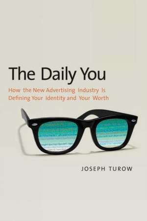 The Daily You: How the New Advertising Industry Is Defining Your Identity and Your Worth de Joseph Turow