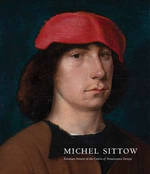 Michel Sittow: Estonian Painter at the Courts of Renaissance Europe de John Oliver Hand