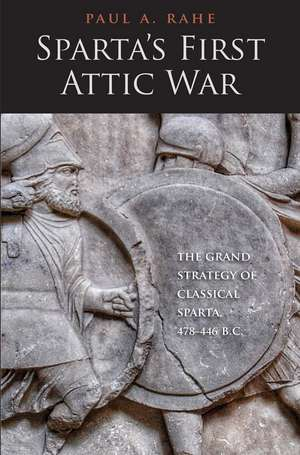 Sparta`s First Attic War – The Grand Strategy of Classical Sparta, 478–446 B.C. de Paul Anthony Rahe