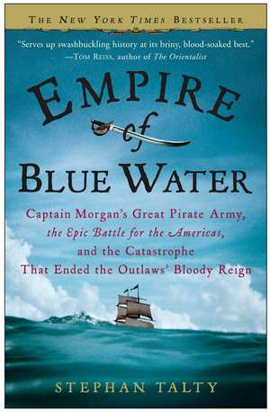 Empire of Blue Water:  Captain Morgan's Great Pirate Army, the Epic Battle for the Americas, and the Catastrophe That Ended the Outlaws' Bloo de Stephan Talty