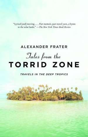 Tales from the Torrid Zone:  Travels in the Deep Tropics de Alexander Frater