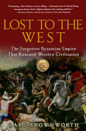 Lost to the West:  The Forgotten Byzantine Empire That Rescued Western Civilization de Lars Brownworth