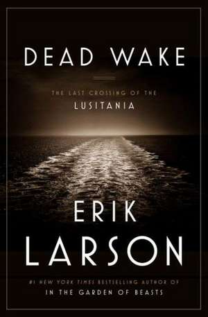 Dead Wake: The Last Crossing of the Lusitania de Erik Larson