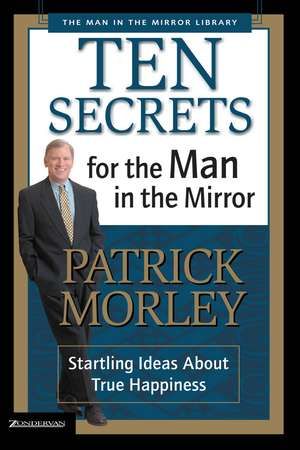 Ten Secrets for the Man in the Mirror: Startling Ideas About True Happiness de Patrick Morley