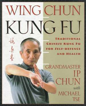 Wing Chun Kung Fu:  Traditional Chinese King Fu for Self-Defense and Health de Yip Chun