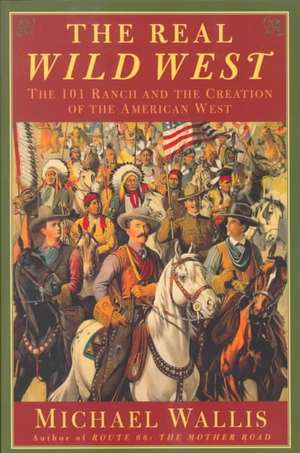 The Real Wild West:  The 101 Ranch and the Creation of the American West de Michael Wallis