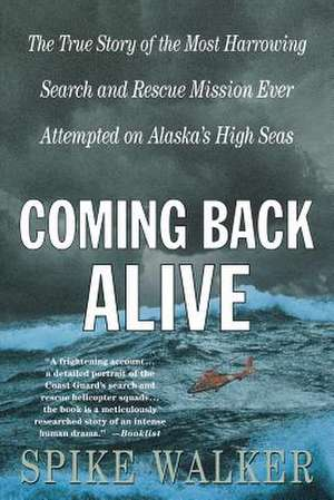Coming Back Alive:  The True Story of the Most Harrowing Search and Rescue Mission Ever Attempted on Alaska's High Seas de Spike Walker