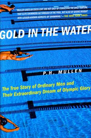 Gold in the Water:  The True Story of Ordinary Men and Their Extraordinary Dream of Olympic Glory de P. H. Jr. Mullen