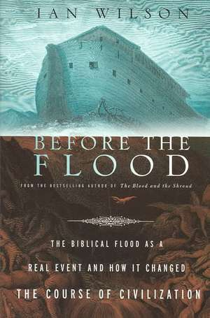 Before the Flood:  The Biblical Flood as a Real Event and How It Changed the Course of Civilization de Ian Wilson
