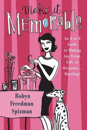 Make It Memorable:  An A-Z Guide to Making Any Event, Gift or Occasion...Dazzling! de Robyn Freedman Spizman