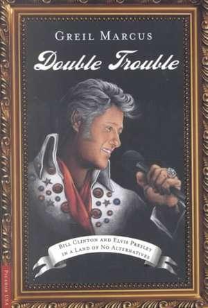 Double Trouble:  Bill Clinton and Elvis Presley in a Land of No Alternatives de Greil Marcus