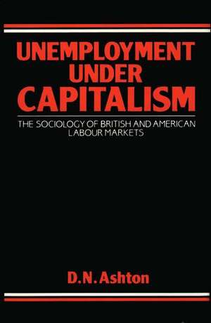 Unemployment Under Capitalism: The Sociology of British and American Labour Markets de D. N. Ashton