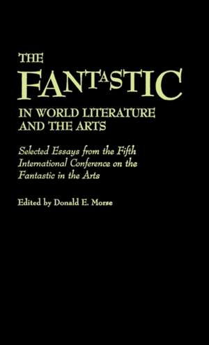 The Fantastic in World Literature and the Arts:  Selected Essays from the Fifth International Conference on the Fantastic in the Arts de Donald E. Morse