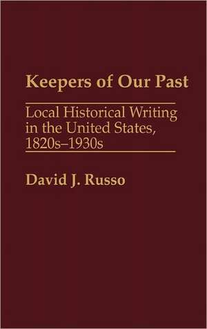 Keepers of Our Past:  Local Historical Writing in the United States, 1820s-1930s de David J. Russo