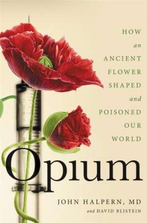 Opium: How an Ancient Flower Shaped and Poisoned Our World de John Halpern