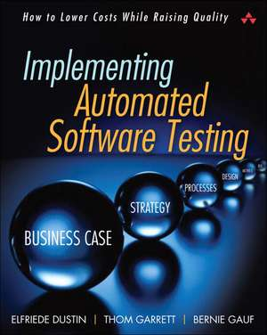 Implementing Automated Software Testing:  How to Save Time and Lower Costs While Raising Quality de Elfriede Dustin