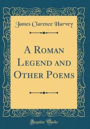 A Roman Legend and Other Poems (Classic Reprint) de James Clarence Harvey