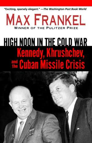 High Noon in the Cold War:  Kennedy, Krushchev, and the Cuban Missile Crisis de Max Frankel