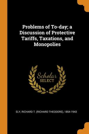 Problems of To-Day; A Discussion of Protective Tariffs, Taxations, and Monopolies de Richard T. (Richard Theodore) Ely