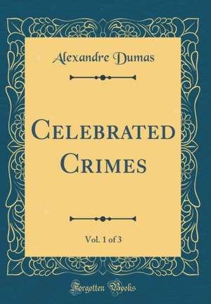 Celebrated Crimes, Vol. 1 of 3 (Classic Reprint) de Alexandre Dumas