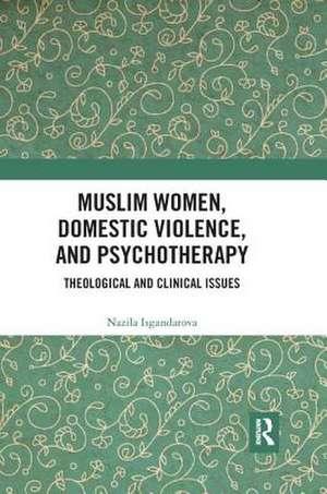 Muslim Women, Domestic Violence, and Psychotherapy de Nazila (Emmanuel College of Victoria University in the University of TorontoCanada) Isgandarova