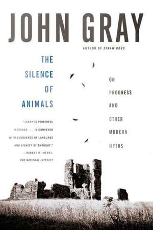 The Silence of Animals:  On Progress and Other Modern Myths de John Gray