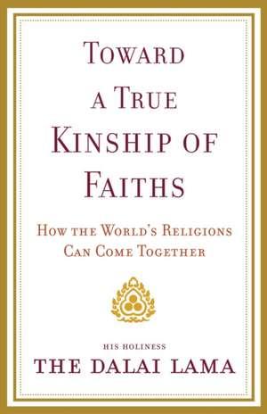 Toward a True Kinship of Faiths:  How the World's Religions Can Come Together de Dalai Lama