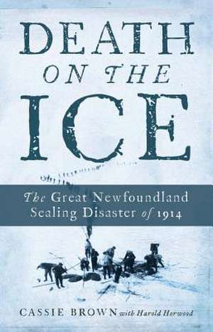 Death on the Ice:  The Great Newfoundland Sealing Disaster of 1914 de Cassie Brown