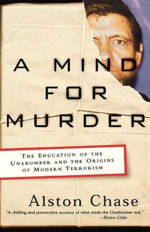 A Mind for Murder – The Education of the Unabomber and the Origins of Modern Terrorism de Alston Chase