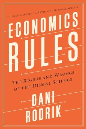 Economics Rules – The Rights and Wrongs of the Dismal Science de Dani Rodrik