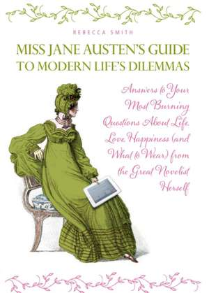 Miss Jane Austen's Guide to Modern Life's Dilemmas:  Answers to Your Most Burning Questions about Life, Love, Happiness (and What to Wear) from the Gre de Rebecca Smith
