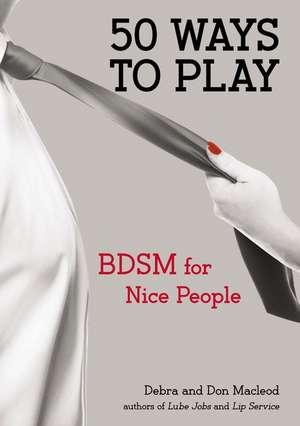 50 Ways to Play:  BDSM for Nice People de Debra MacLeod