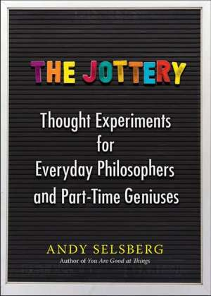 The Jottery:  Thought Experiments for Everyday Philosophers and Part-Time Geniuses de Andy Selsberg