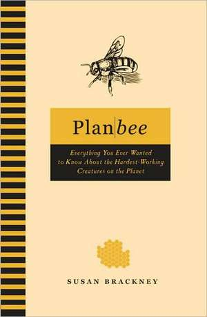 Plan Bee: Everything You Ever Wanted to Know About the Hardest-Working Creatures on thePlanet de Susan Brackney