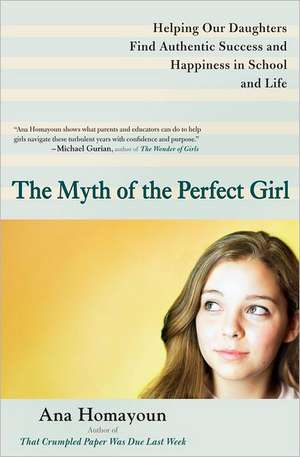 The Myth of the Perfect Girl:  Helping Our Daughters Find Authentic Success and Happiness in School and Life de Ana Homayoun