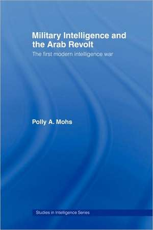 Military Intelligence and the Arab Revolt:  The First Modern Intelligence War de A. Mohs Polly