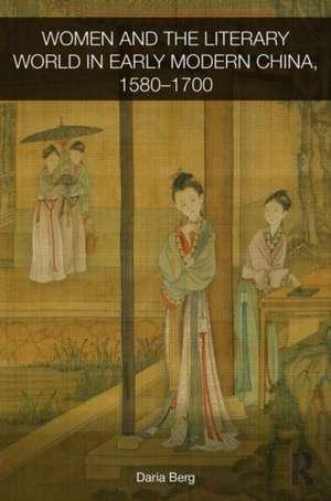Women and the Literary World in Early Modern China, 1580-1700 de Daria Berg