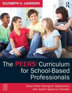 The Peers Curriculum for School-Based Professionals:  Social Skills Training for Adolescents with Autism Spectrum Disorder de Elizabeth A. Laugeson
