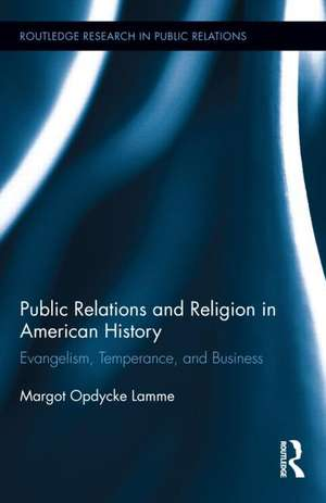 Public Relations and Religion in American History:  Evangelism, Temperance, and Business de Margot Opdycke Lamme