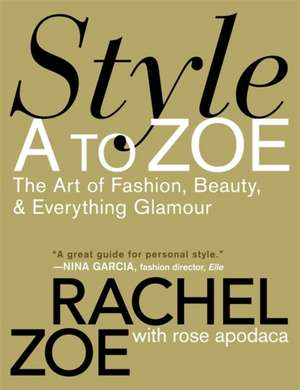 Style A to Zoe: The Art of Fashion, Beauty, & Everything Glamour de Rachel Zoe