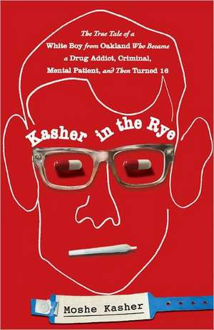 Kasher in the Rye: The True Tale of a White Boy from Oakland Who Became a Drug Addict, Criminal, Mental Patient, and Then Turned 16 de Moshe Kasher