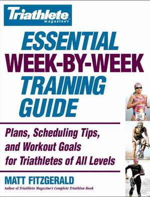 Triathlete Magazine's Essential Week-by-Week Training Guide: Plans, Scheduling Tips, and Workout Goals for Triathletes of All Levels de Matt Fitzgerald