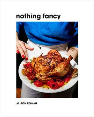 Nothing Fancy: Unfussy Food for Having People Over de Alison Roman