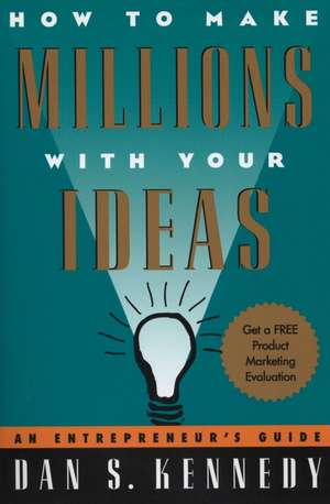 How to Make Millions with Your Ideas:  An Entrepreneur's Guide de Dan S Kennedy