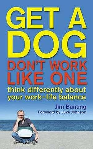 Get a Dog, Don't Work Like One. Jim Banting de Jim Banting