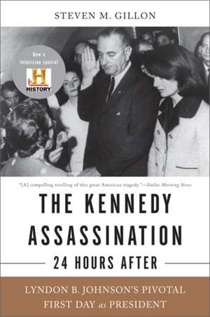 The Kennedy Assassination--24 Hours After: Lyndon B. Johnson's Pivotal First Day as President de Steven M. Gillon