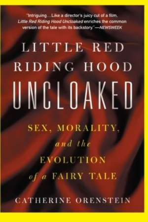 Little Red Riding Hood Uncloaked: Sex, Morality, And The Evolution Of A Fairy Tale de Catherine Orenstein