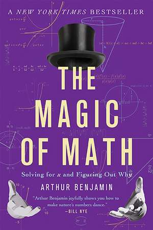 The Magic of Math: Solving for x and Figuring Out Why de Arthur Benjamin