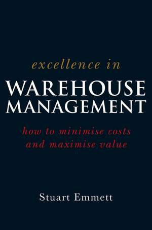 Excellence in Warehouse Management: How to Minimise Costs and Maximise Value de Stuart Emmett