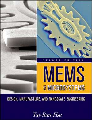 MEMS and Microsystems: Design, Manufacture, and Nanoscale Engineering de Tai–Ran Hsu